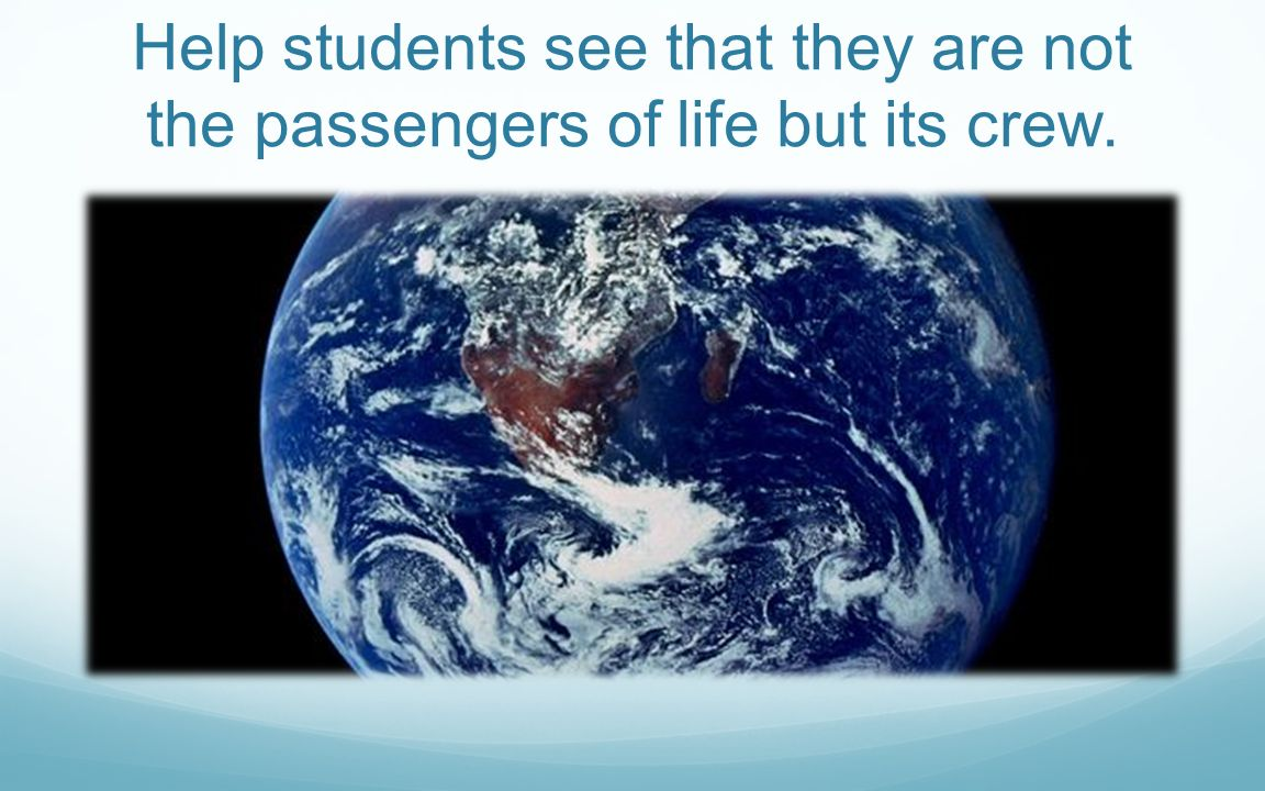 Help students see that they are not the passengers of life but its crew.