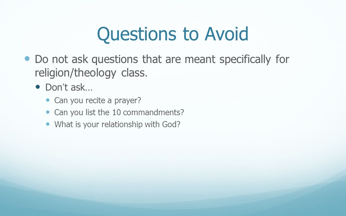 Questions to Avoid Do not ask questions that are meant specifically for religion/theology class. Don't ask…