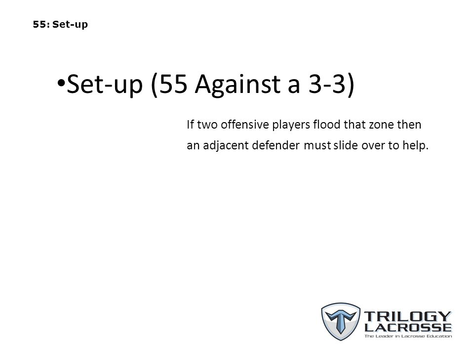 55: Set-up Set-up (55 Against a 3-3) If two offensive players flood that zone then an adjacent defender must slide over to help.