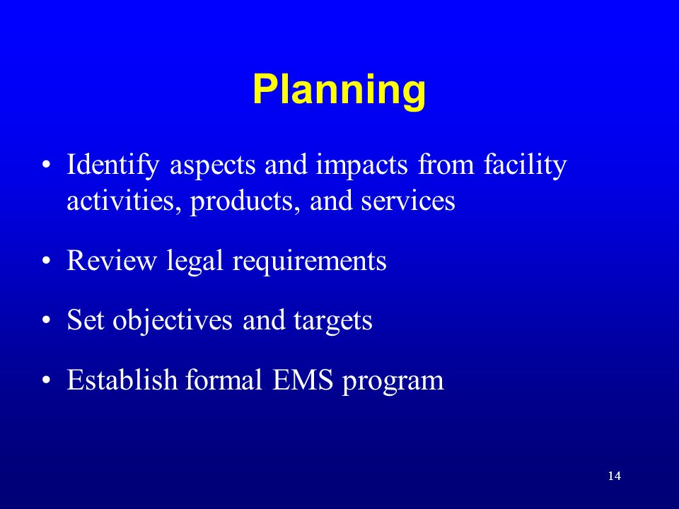 Planning Identify aspects and impacts from facility activities, products, and services. Review legal requirements.