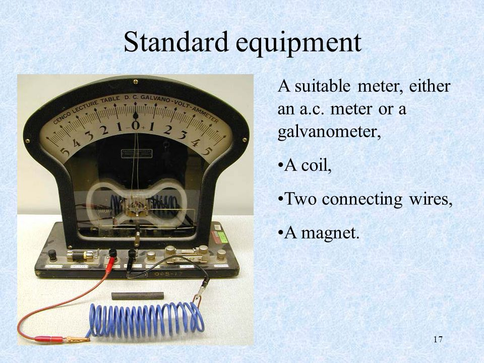 Standard equipment A suitable meter, either an a.c. meter or a galvanometer, A coil, Two connecting wires,