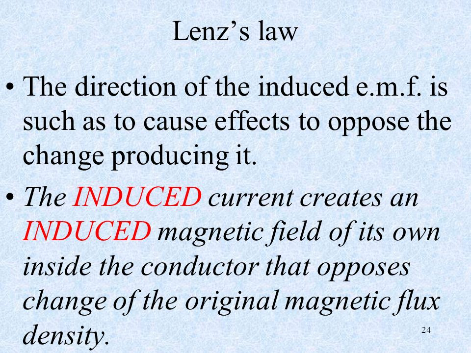 Lenz's law The direction of the induced e.m.f. is such as to cause effects to oppose the change producing it.