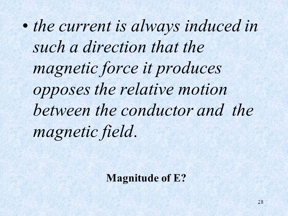 the current is always induced in such a direction that the magnetic force it produces opposes the relative motion between the conductor and the magnetic field.