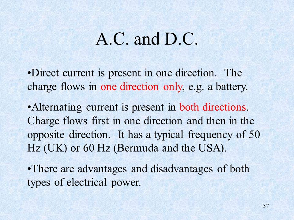 A.C. and D.C. Direct current is present in one direction. The charge flows in one direction only, e.g. a battery.
