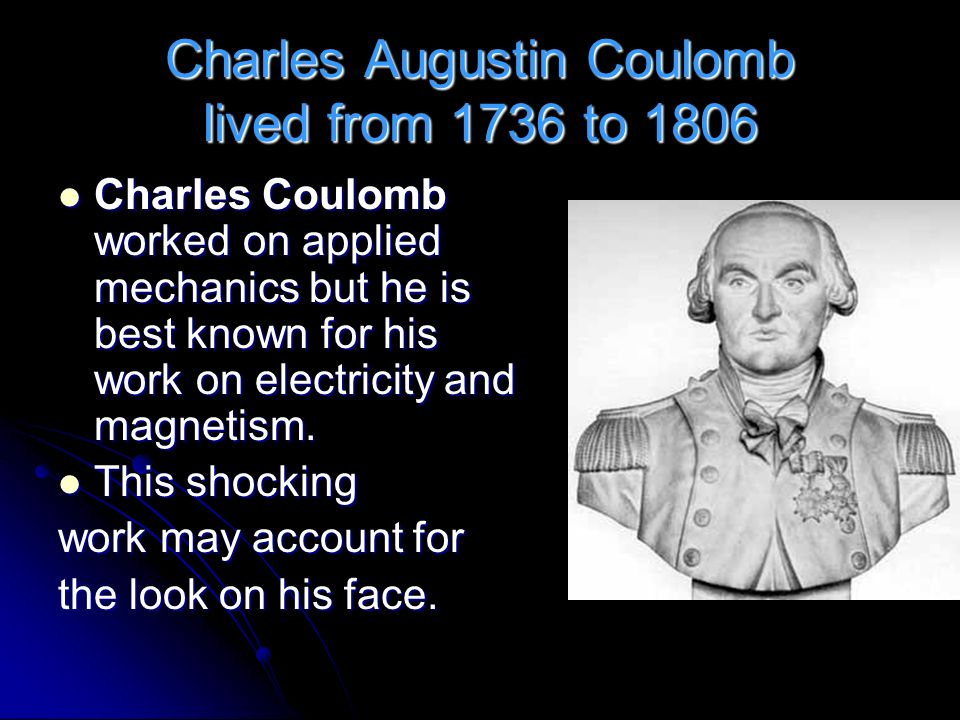 Charles Augustin Coulomb lived from 1736 to 1806