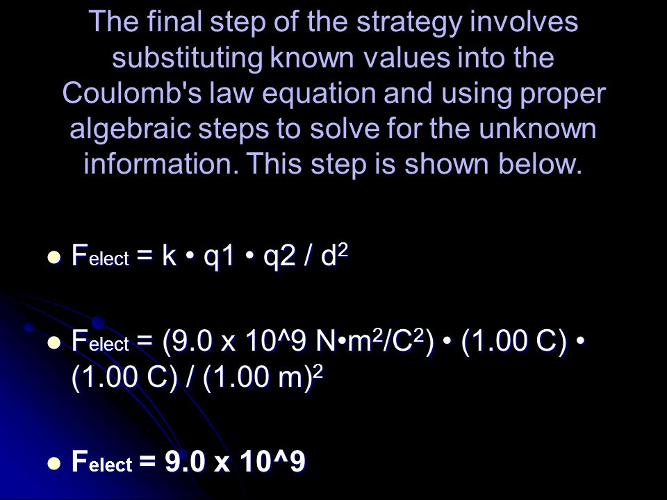 The final step of the strategy involves substituting known values into the Coulomb s law equation and using proper algebraic steps to solve for the unknown information. This step is shown below.