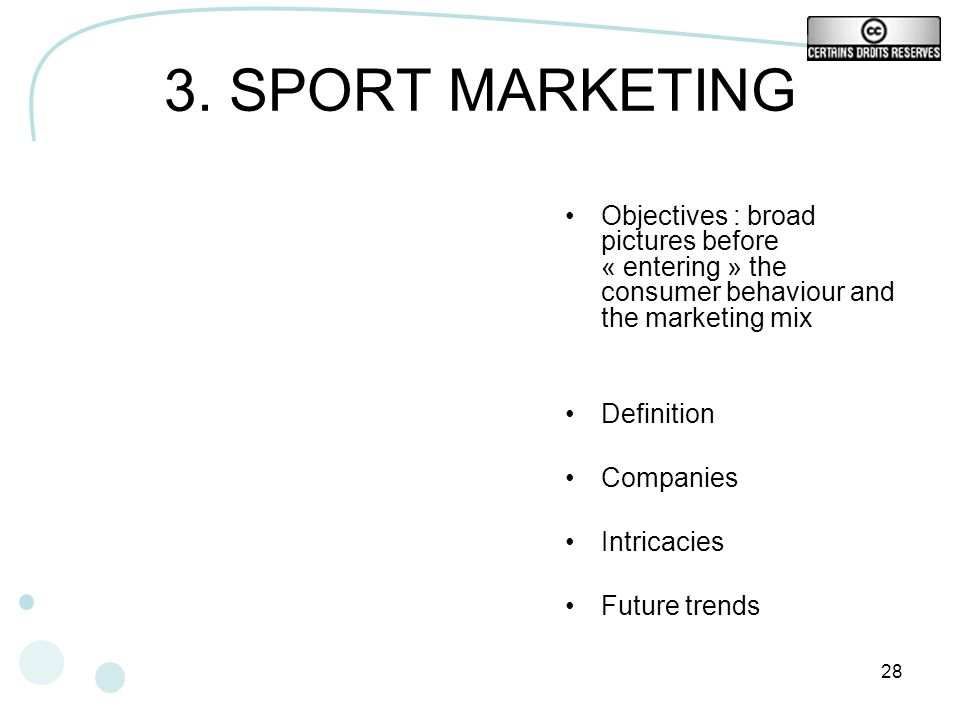 3. SPORT MARKETING Objectives : broad pictures before « entering » the consumer behaviour and the marketing mix.