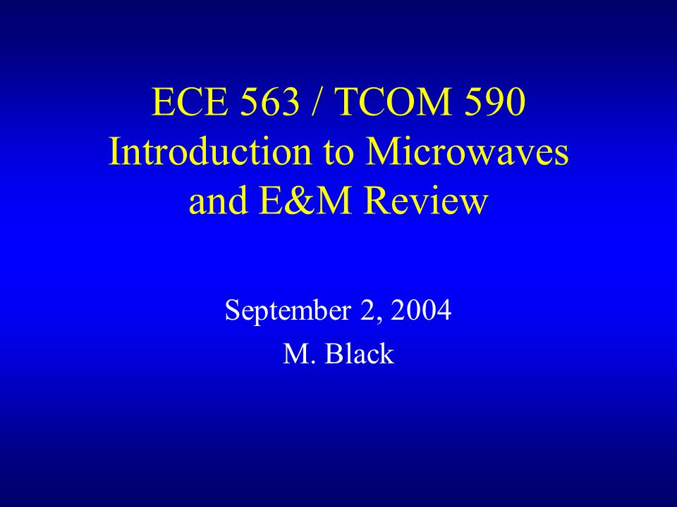 ECE 563 / TCOM 590 Introduction to Microwaves and E&M Review