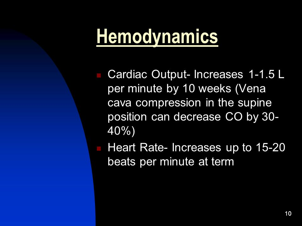Hemodynamics Cardiac Output- Increases L per minute by 10 weeks (Vena cava compression in the supine position can decrease CO by 30-40%)