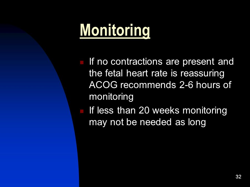 Monitoring If no contractions are present and the fetal heart rate is reassuring ACOG recommends 2-6 hours of monitoring.