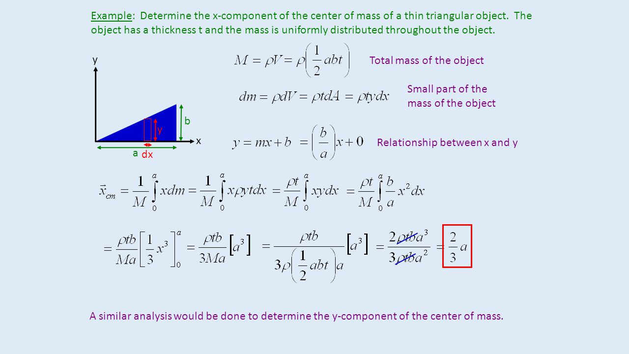 Example: Determine the x-component of the center of mass of a thin triangular object. The object has a thickness t and the mass is uniformly distributed throughout the object.