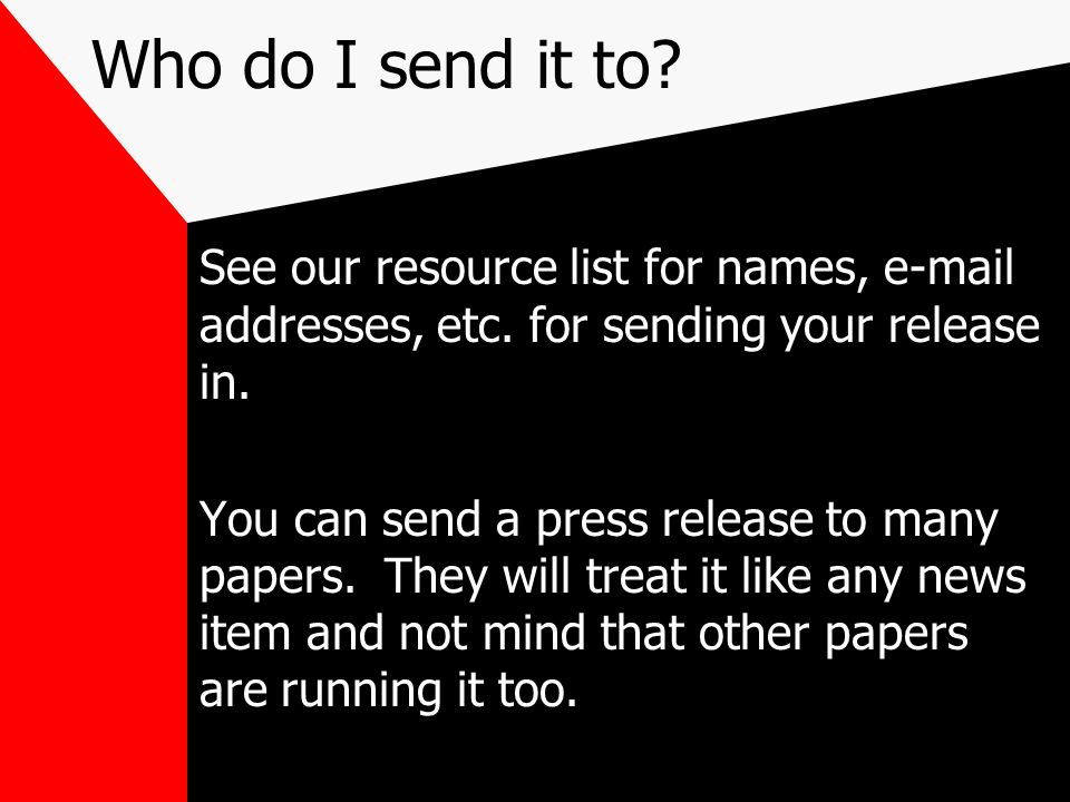 Who do I send it to See our resource list for names,  addresses, etc. for sending your release in.