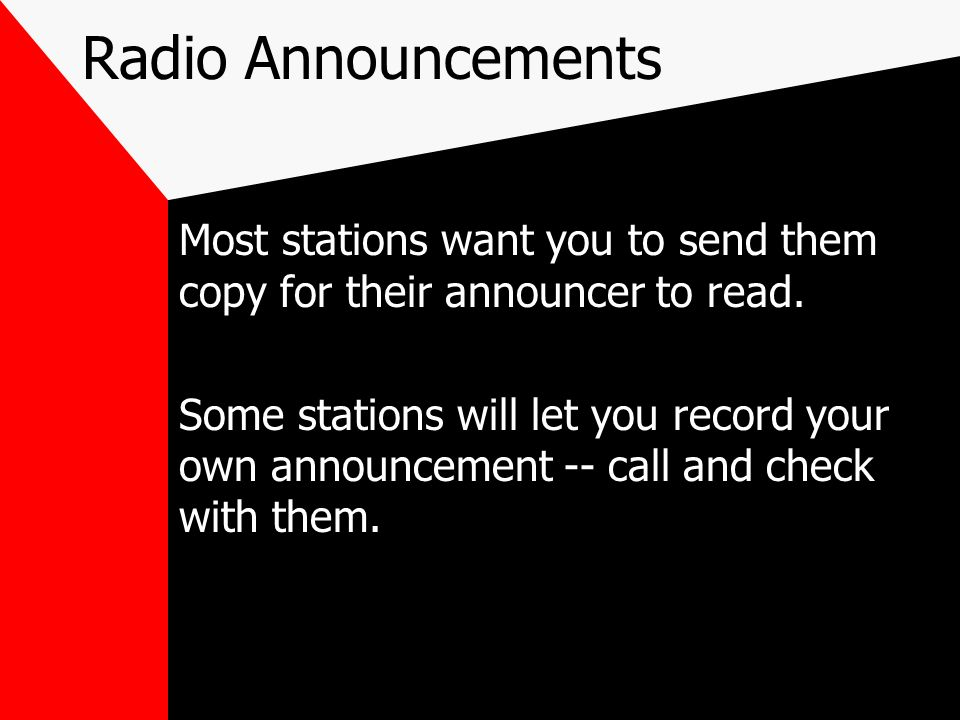 Radio Announcements Most stations want you to send them copy for their announcer to read.