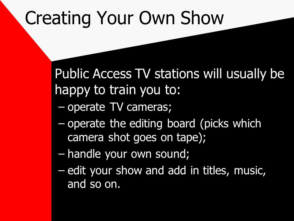 Creating Your Own Show Public Access TV stations will usually be happy to train you to: operate TV cameras;