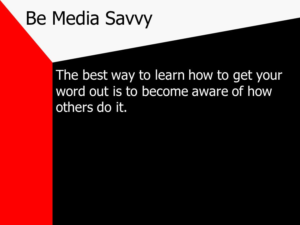 Be Media Savvy The best way to learn how to get your word out is to become aware of how others do it.