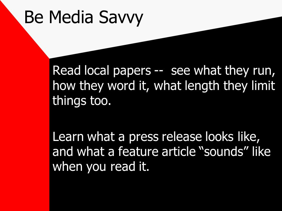 Be Media Savvy Read local papers -- see what they run, how they word it, what length they limit things too.