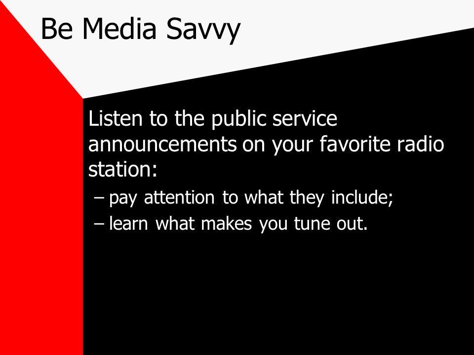 Be Media Savvy Listen to the public service announcements on your favorite radio station: pay attention to what they include;