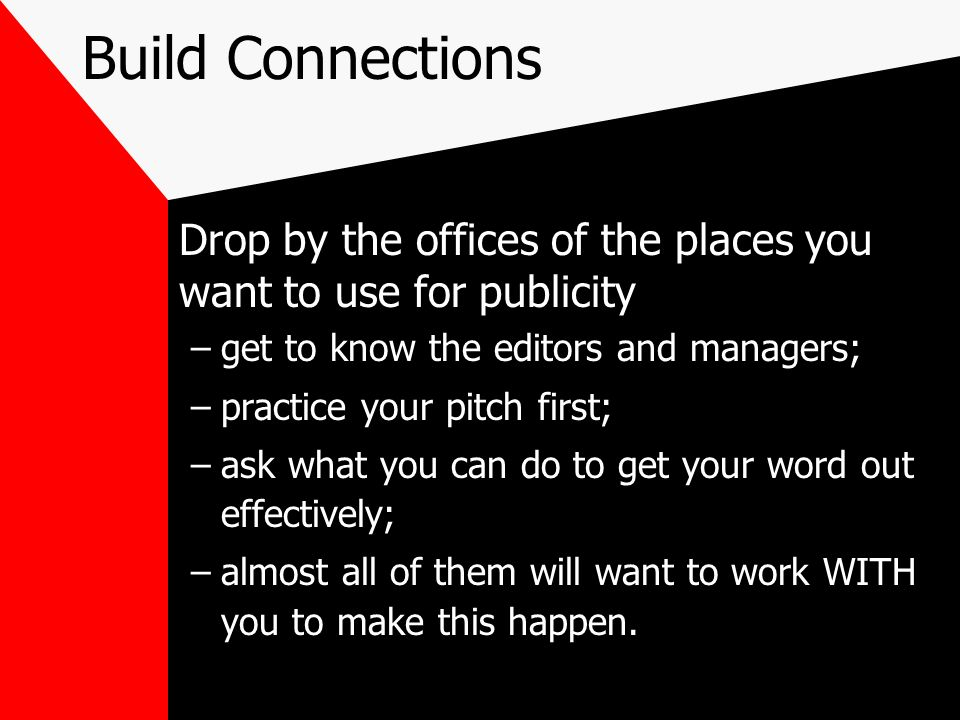 Build Connections Drop by the offices of the places you want to use for publicity. get to know the editors and managers;