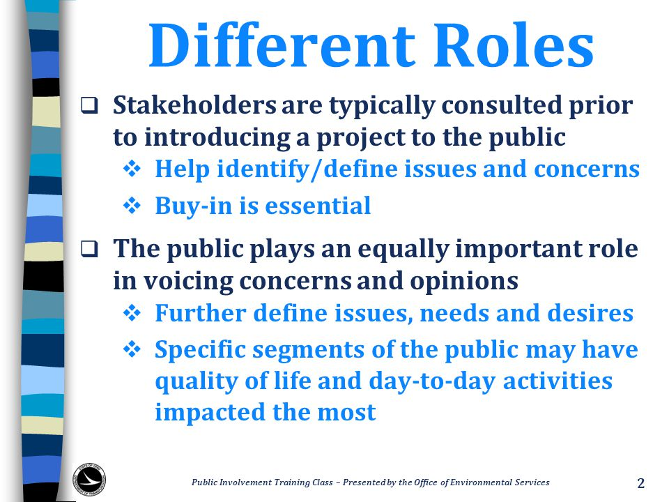 Different Roles Stakeholders are typically consulted prior to introducing a project to the public. Help identify/define issues and concerns.