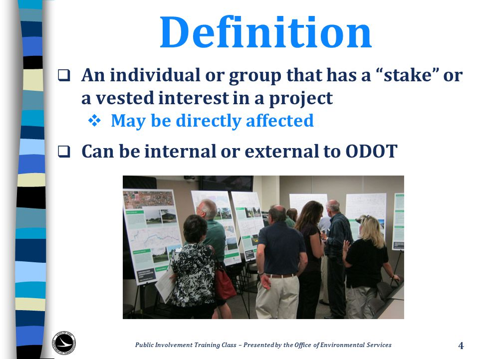 Definition An individual or group that has a stake or a vested interest in a project. May be directly affected.