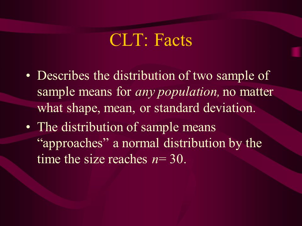 CLT: Facts Describes the distribution of two sample of sample means for any population, no matter what shape, mean, or standard deviation.