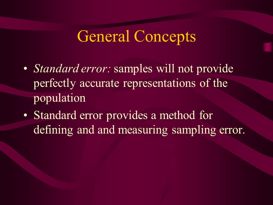 General Concepts Standard error: samples will not provide perfectly accurate representations of the population.