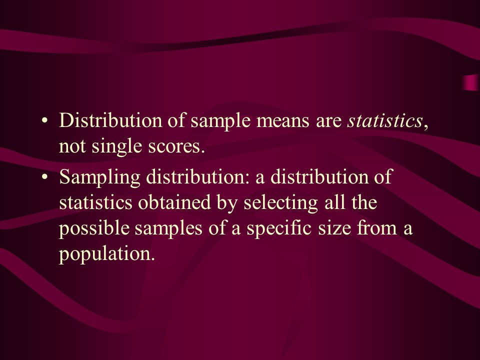 Distribution of sample means are statistics, not single scores.