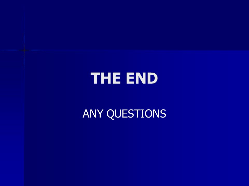 THE END ANY QUESTIONS