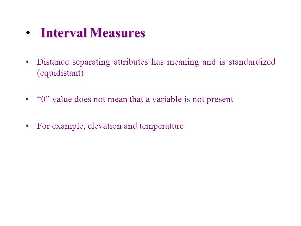 Interval Measures Distance separating attributes has meaning and is standardized (equidistant)