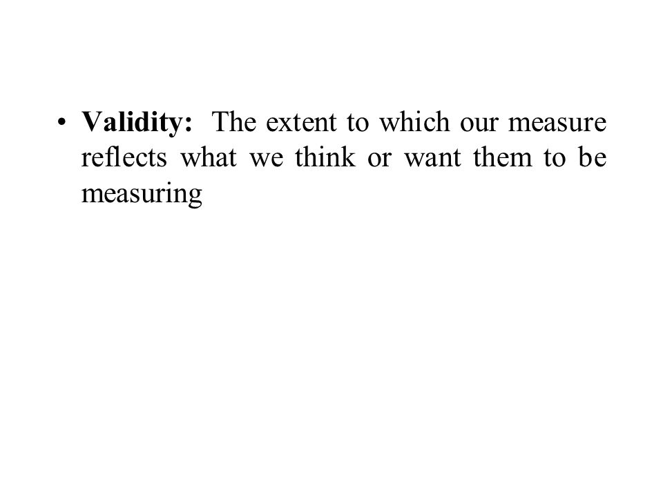 Validity: The extent to which our measure reflects what we think or want them to be measuring