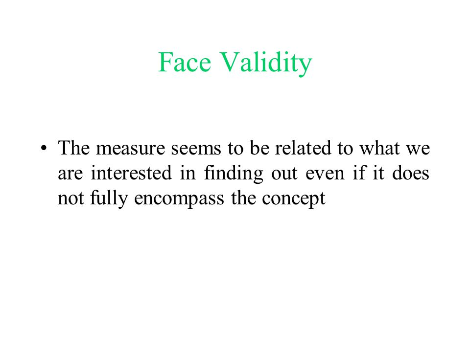 Face Validity The measure seems to be related to what we are interested in finding out even if it does not fully encompass the concept.