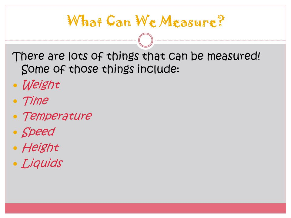 What Can We Measure There are lots of things that can be measured! Some of those things include: Weight.