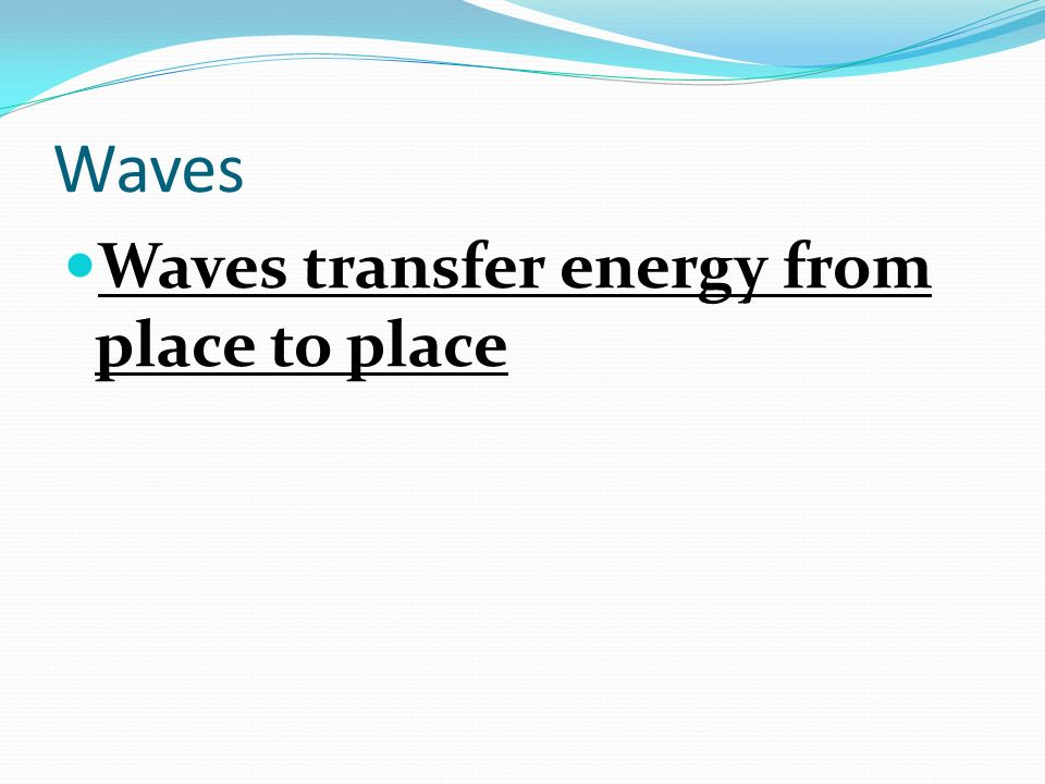 Waves Waves transfer energy from place to place