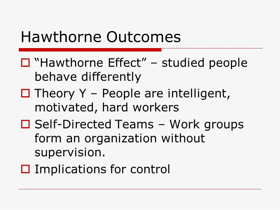 Hawthorne Outcomes Hawthorne Effect – studied people behave differently. Theory Y – People are intelligent, motivated, hard workers.