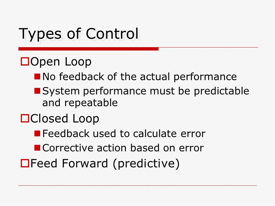 Types of Control Open Loop Closed Loop Feed Forward (predictive)