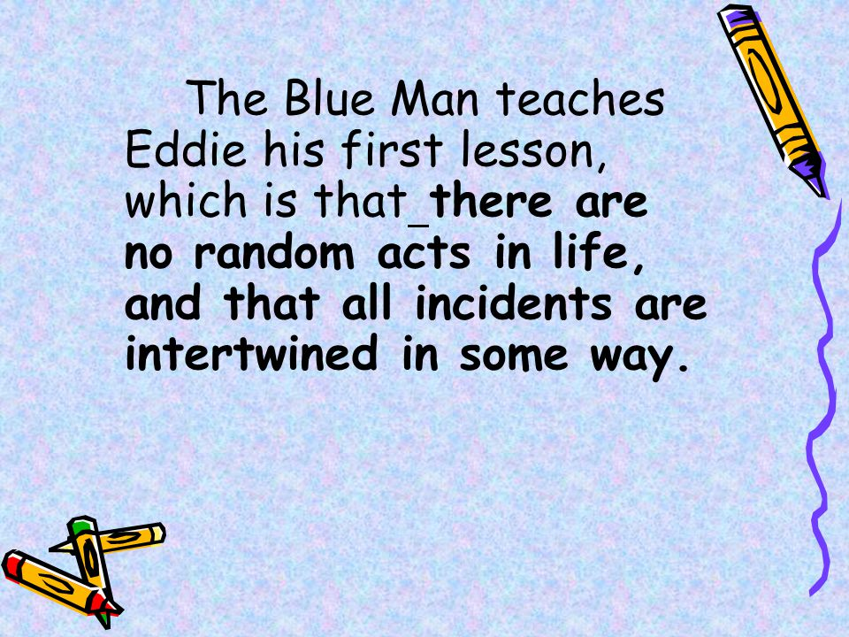 The Blue Man teaches Eddie his first lesson, which is that there are no random acts in life, and that all incidents are intertwined in some way.
