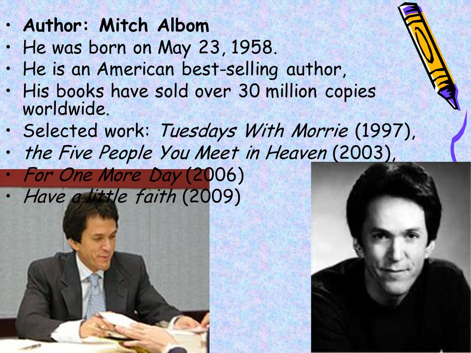 Author: Mitch Albom He was born on May 23, 1958. He is an American best-selling author, His books have sold over 30 million copies worldwide.