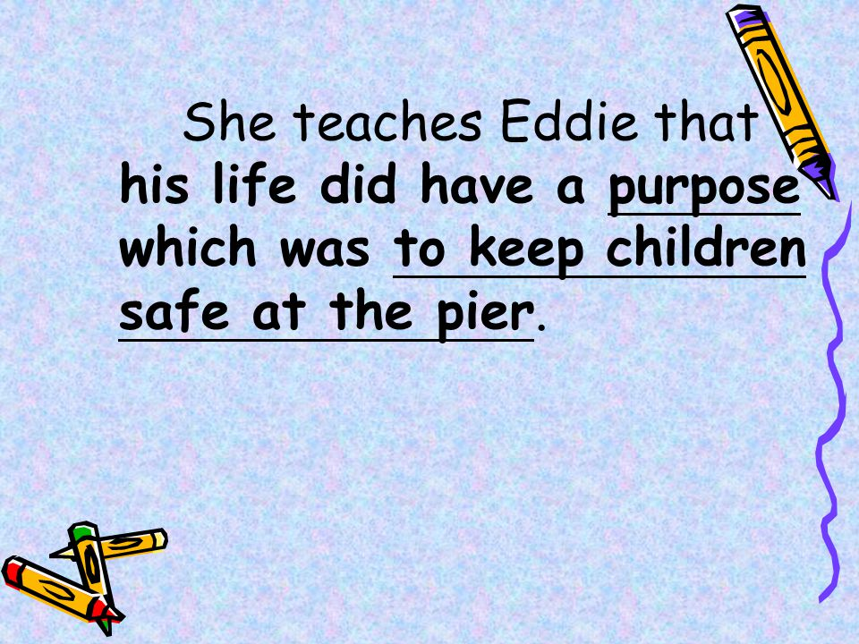 She teaches Eddie that his life did have a purpose which was to keep children safe at the pier.