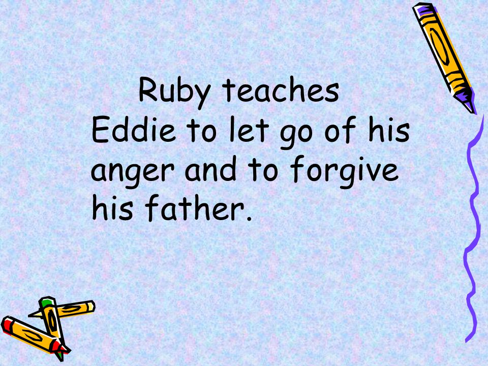 Ruby teaches Eddie to let go of his anger and to forgive his father.