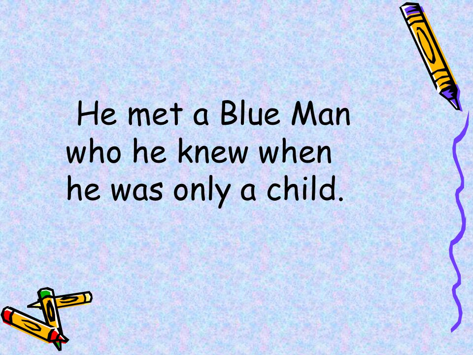 He met a Blue Man who he knew when he was only a child.