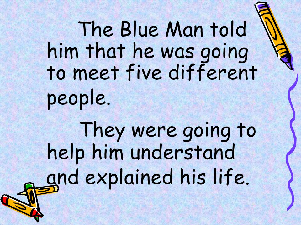 They were going to help him understand and explained his life.