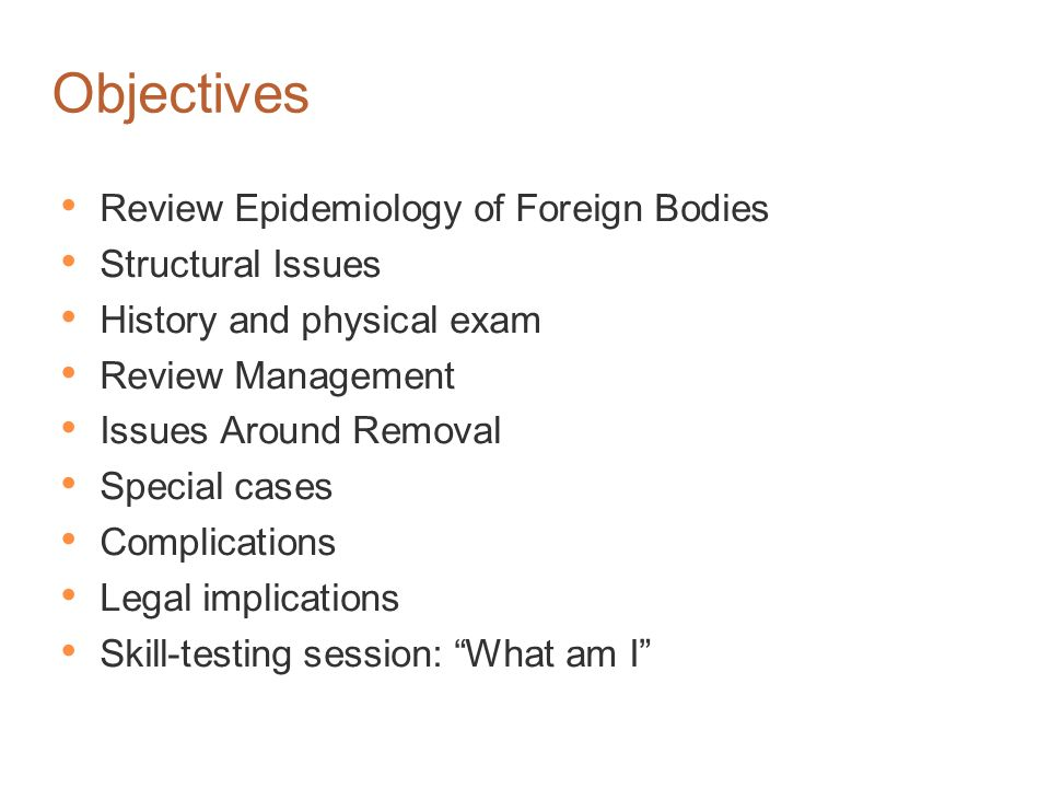 Objectives Review Epidemiology of Foreign Bodies Structural Issues