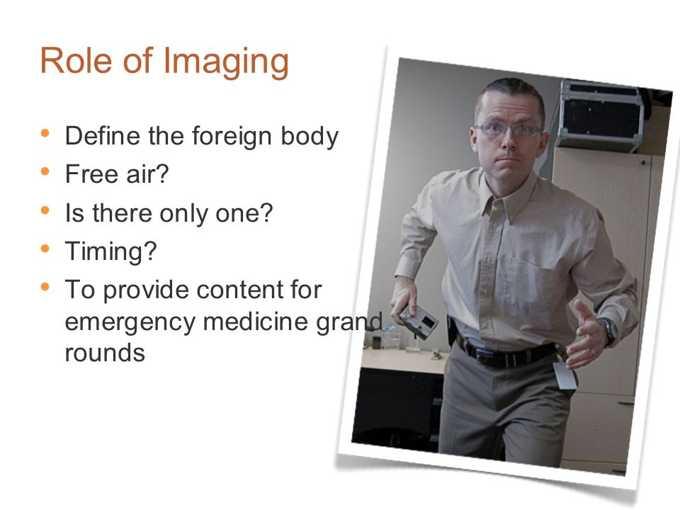 Role of Imaging Define the foreign body Free air Is there only one