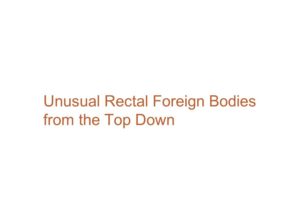 Unusual Rectal Foreign Bodies from the Top Down