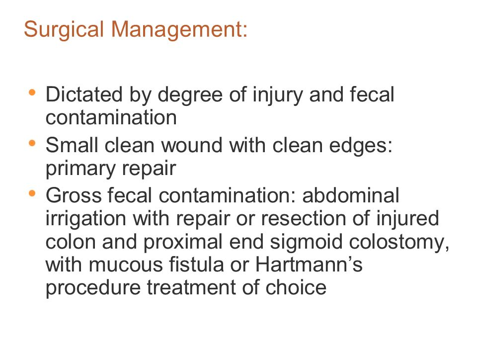 Surgical Management: Dictated by degree of injury and fecal contamination. Small clean wound with clean edges: primary repair.