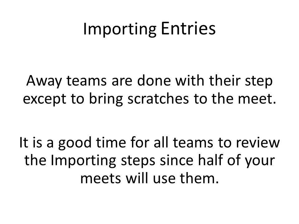Importing Entries Away teams are done with their step except to bring scratches to the meet.