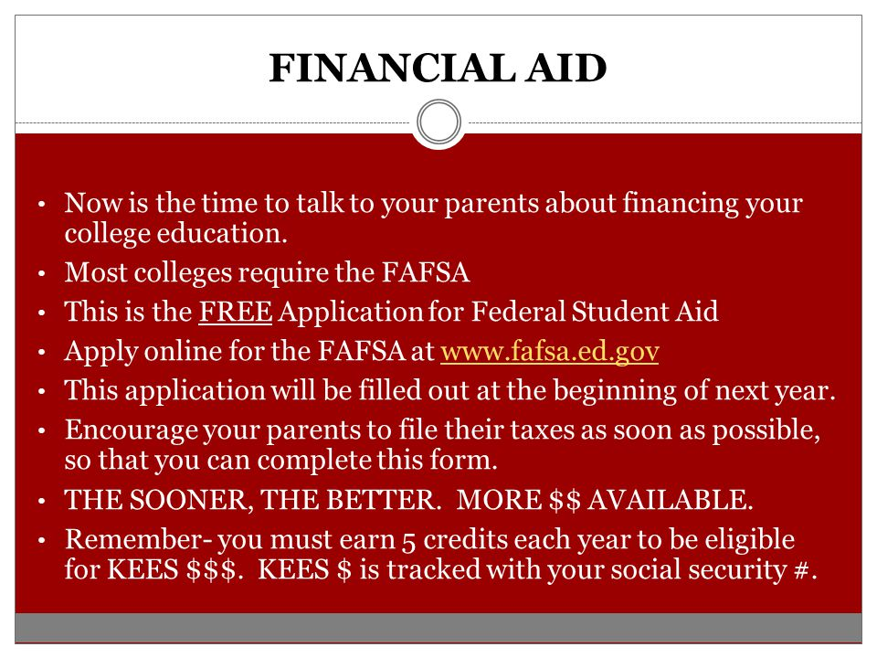 FINANCIAL AID Now is the time to talk to your parents about financing your college education. Most colleges require the FAFSA.