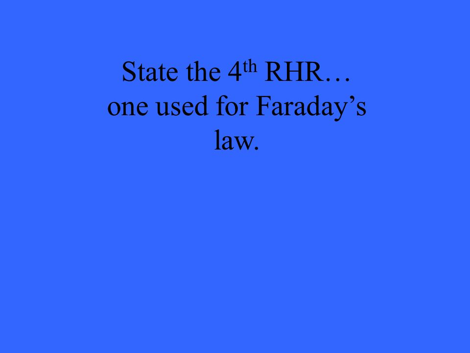 State the 4th RHR… one used for Faraday's law.