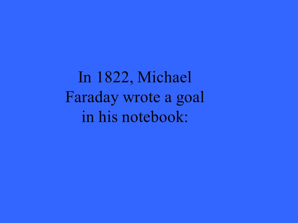 In 1822, Michael Faraday wrote a goal in his notebook: