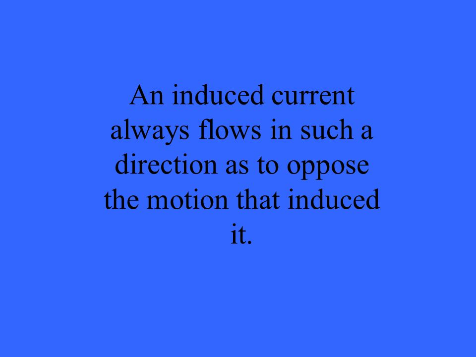 An induced current always flows in such a direction as to oppose the motion that induced it.